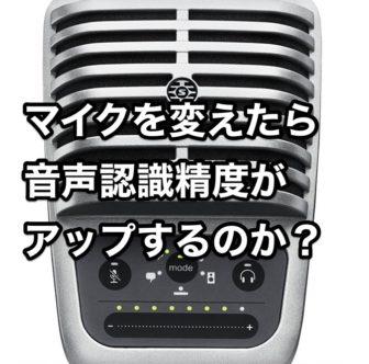 マイクを変えたら音声認識精度が アップするのか?