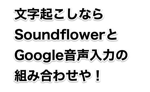 文字起こしなら Soundflowerと Google音声入力の 組み合わせや!