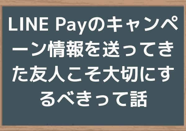 LINE Payのキャンペーン情報を送ってきた友人こそ大切にするべきって話