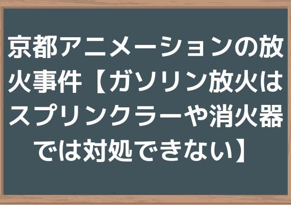 京都アニメーションの放火事件【ガソリン放火はスプリンクラーや消火器では対処できない】