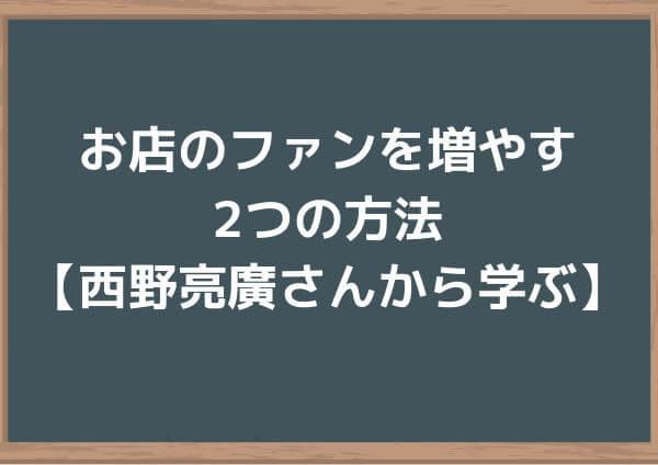 お店のファンを増やす2つの方法【西野亮廣さんから学ぶ】