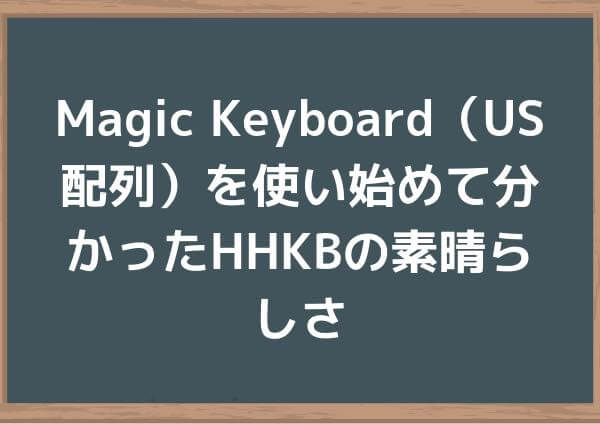 Magic Keyboard(US配列)を使い始めて分かったHHKBの素晴らしさ