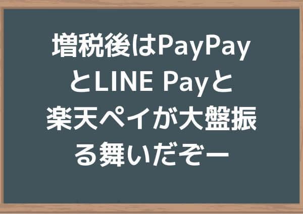増税後はPayPayとLINE Payと楽天ペイが大盤振る舞いだぞー