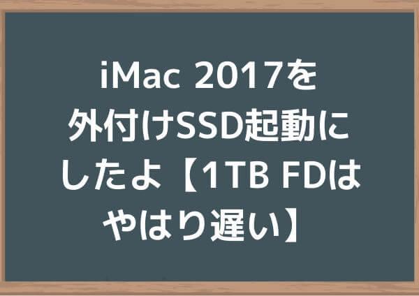 iMac 2017を外付けSSD起動にしたよ【1TB FDはやはり遅い】