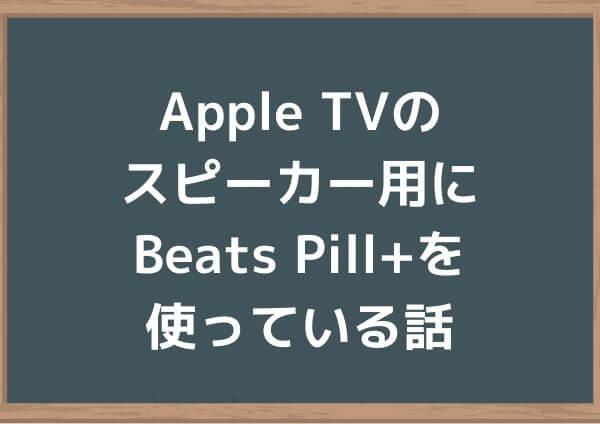 Apple TVのスピーカー用にBeats Pill+を使っている話