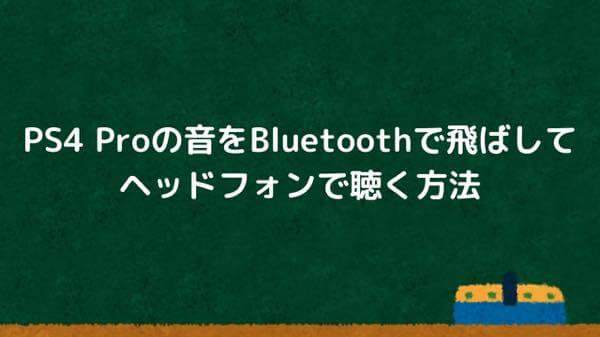 PS4 Proの音をBluetoothで飛ばしてヘッドフォンで聴く方法