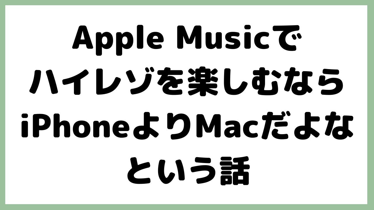 Apple Musicでハイレゾを楽しむならiPhoneよりMacだよなという話